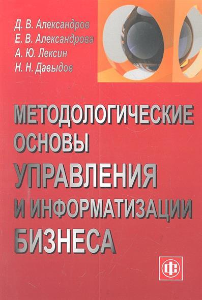 Александров Д., Александрова Е. и др. Методологические основы управления и информат. бизнеса