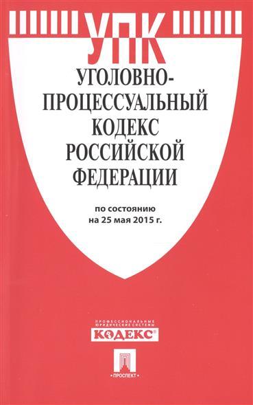 Уголовно-процессуальный кодекс Российской Федерации по состоянию на 25 мая 2015 г.