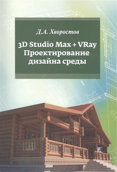 3D Studio Max + VRay.Проектирование дизайна среды. Учебное пособие