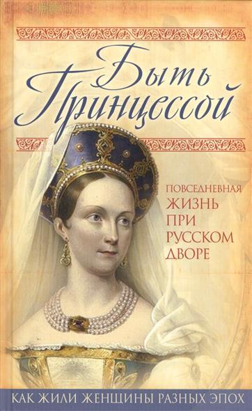 Быть Принцессой. Повседневная жизнь при русском дворе