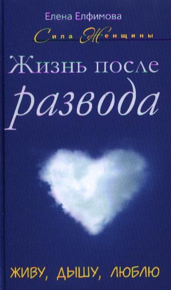 Елфимова Е. Жизнь после развода. Живу, дышу, люблю дышу тобой