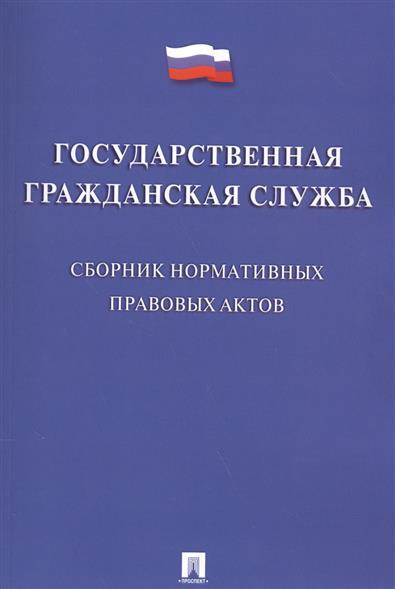 Государственная гражданская служба. Сборник нормативных правовых актов