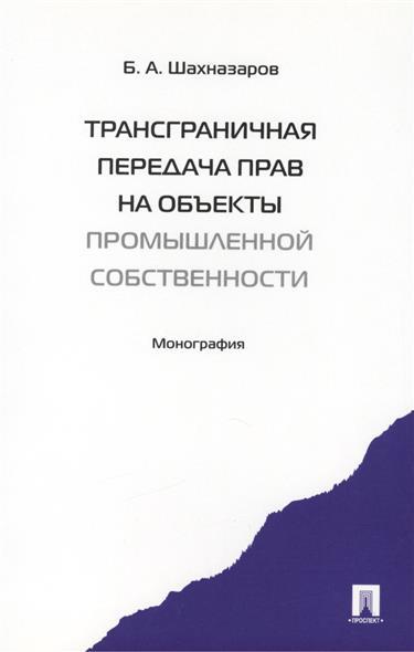 Шахназаров Б. Трансграничная передача прав на объекты промышленной собственности. Монография екатерина давидовна тягай право собственности на недвижимость в сша сложноструктурные модели монография