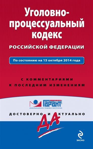 Уголовно-процессуальный кодекс Российской Федерации. По состоянию на 15 октября 2014 года. С комментариями к последним изменениям от Читай-город