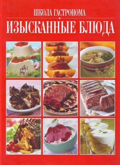Школа Гастронома Изысканные блюда книги эксмо школа гастронома коллекция постные блюда