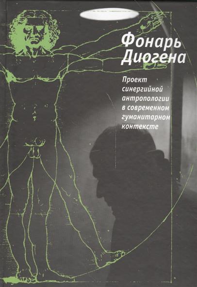 Фонарь Диогена. Проект синергийной антропологии в современном гуманитарном контексте
