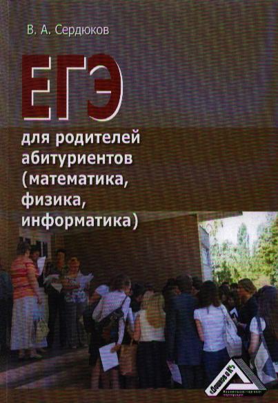 Сердюков В. ЕГЭ для родителей абитуриентов (математика, физика, информатика) сердюков ю контуры трансцендентального опыта