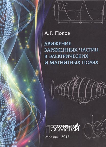 Движение заряженных частиц в электрических и магнитных полях. Учебное пособие