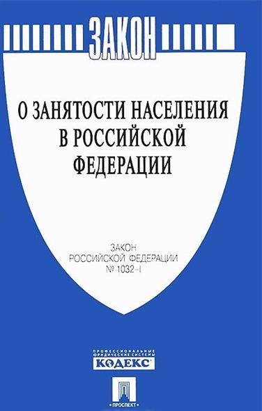 """Закон Российской Федерации """"О занятости населения в Российской Федерации"""" № 1032-I"""