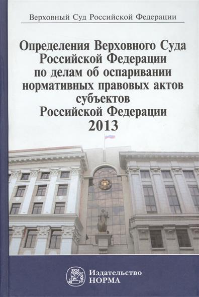 Определения Верховного Суда Российской Федерации по делам об оспаривании нормативных правовых актов субъектов Российской Федерации 2013