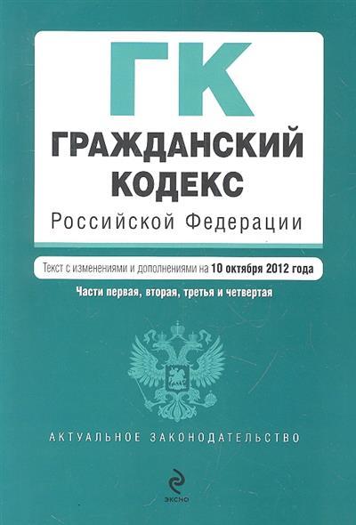 Гражданский кодекс Российской Федерации. Части первая, вторая, третья, четвертая. Текст с изменениями и дополнениями на 10 октября 2012 года