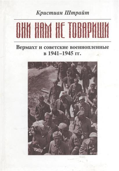 Они нам не товарищи. Вермахт и советские военнопленные в 1941-1945 гг.