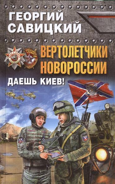 Савицкий Г. Вертолетчики Новороссии. Даешь Киев! савицкий г яростный поход танковый ад 1941 года