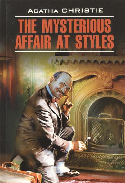 The Mysterious Affair at Styles = Загадочное происшествие в Стайлзе. Книга для чтения на английском языке