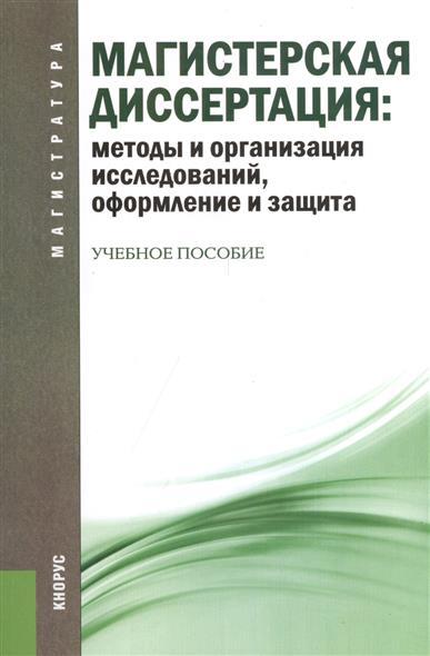 Магистерская диссертация: методы и организация исследований, оформление и защита. Учебное пособие Второе издание, переработанное