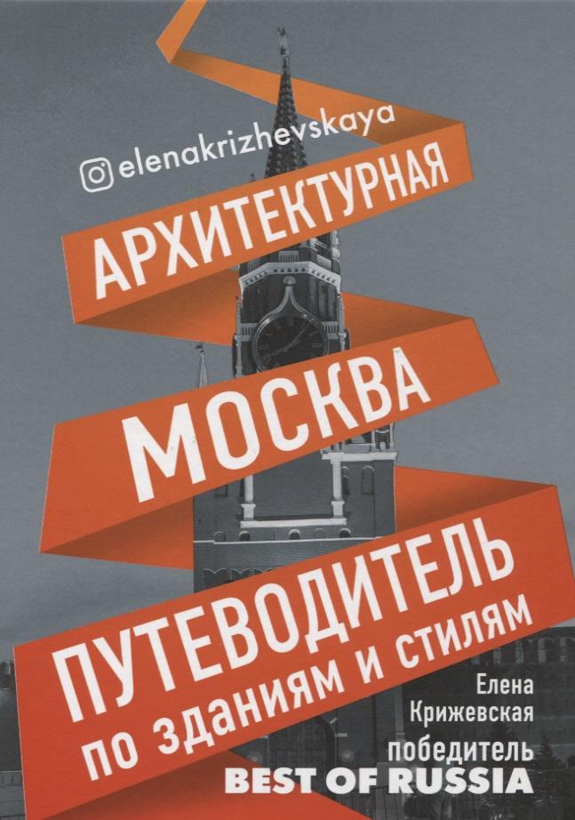 Крижевская Е. Архитектурная Москва. Путеводитель по зданиям и стилям
