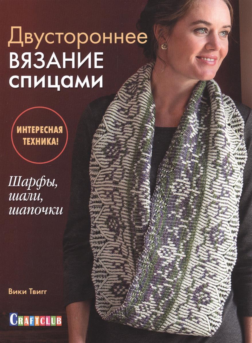Твигг В. Двустороннее вязание спицами двустороннее вязание спицами интересная техника шарфы шали шапочки
