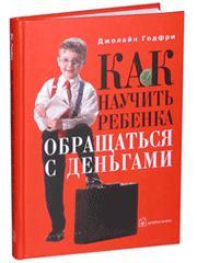 Годфри Дж. Как научить ребенка обращаться с деньгами ISBN: 5981240784