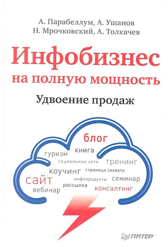 Парабеллум А., Ушанов А., Мрочковский Н. и др. Инфобизнес на полную мощность. Удвоение продаж парабеллум а мрочковский н инфобизнес зарабатываем на продаже информации