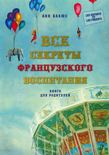 Бакюс А. Все секреты французского воспитания эксмо все секреты французского воспитания книга для родителей