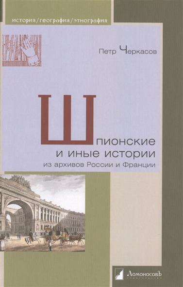 Черкасов П. Шпионские и иные истории из архивов России и Франции