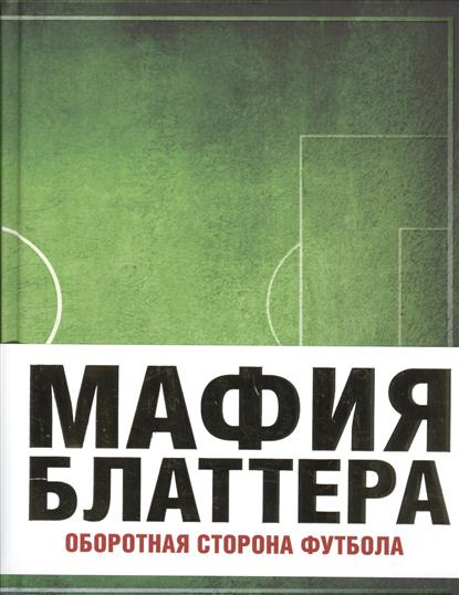 Дженнингс Э. Мафия Блаттера. Оборотная сторона футбола