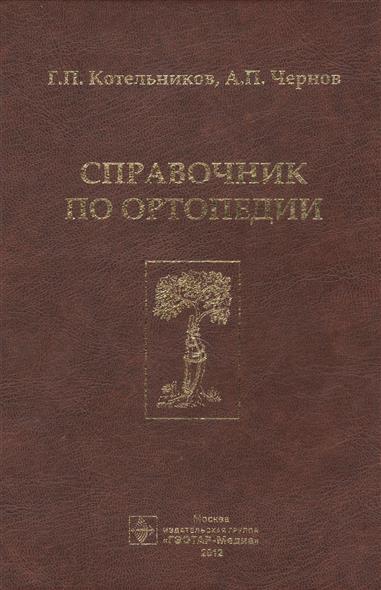 Котельников Г., Чернов А. Справочник по ортопедии