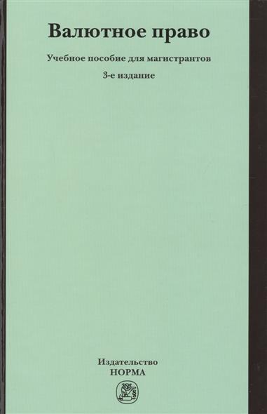 Валютное право. Учебное пособие для магистрантов. 3-е издание, переработанное и дополненное