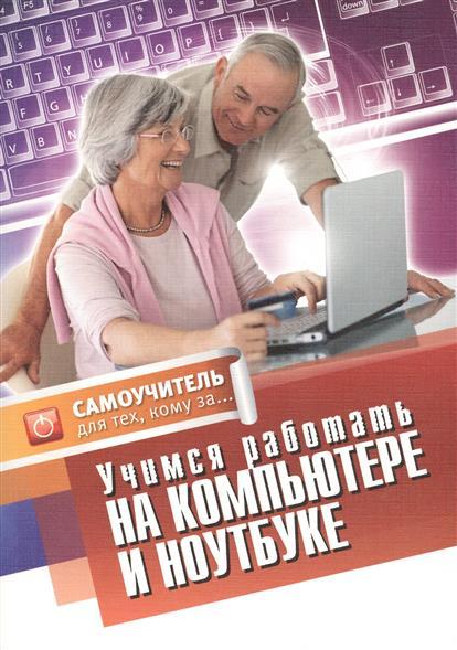 Авророва Е. Учимся работать на компьютере и ноутбуке. Самоучитель для тех, кому за... планшеты для тех кому за простой и понятный самоучитель