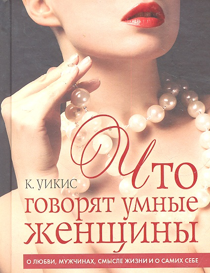 Уикис К. Что говорят умные женщины О любви мужчинах… харитонова ольгерта агамалова лолита женщины разговор не о мужчинах