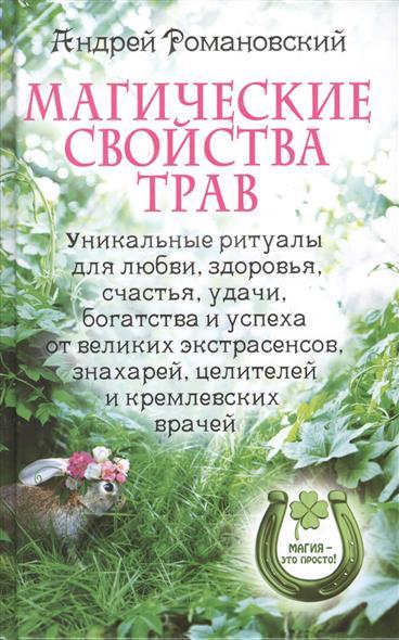 Магические свойства трав. Уникальные ритуалы для любви, здоровья, счастья, удачи, богатства и успеха от великих экстрасенсов, знахарей, целителей и кремлевских врачей