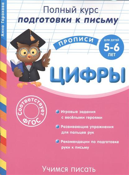 Горохова А. Учимся писать. Цифры. Для детей 5-6 лет. Игровые задания с веселыми героями. Развивающие упражнения для пальцев рук. Рекомендации по подготовке руки к письму