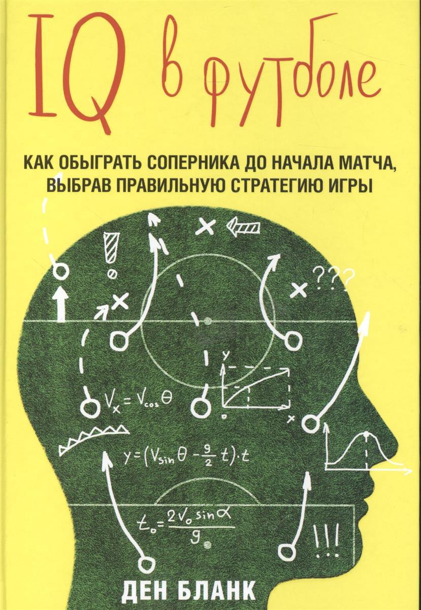 Бланк Д. IQ в футболе. Как обыграть соперника до начала матча, выбрав правильную стратегию игры