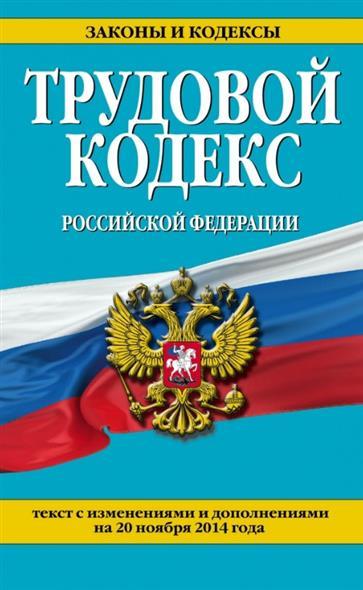 Трудовой кодекс Российской Федерации. Текст с изменениями и дополнениями на 20 ноября 2014 года