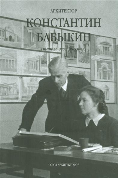 Архитектор Константин Бабыкин. Все о нем. Статьи, эссе, рассказы