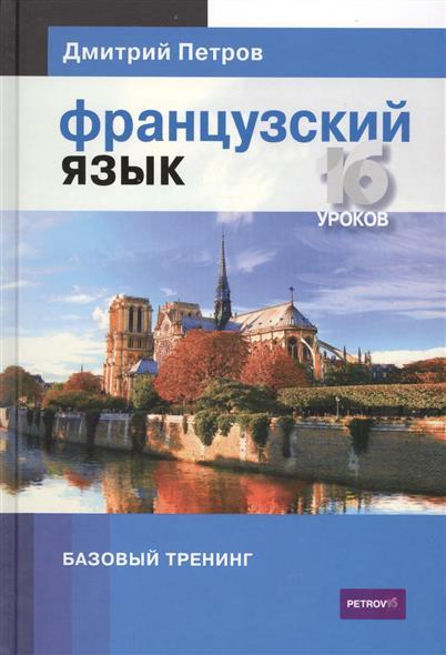 Петров Д. Французский язык. Базовый тренинг. 16 уроков испанский язык 16 уроков базовый тренинг