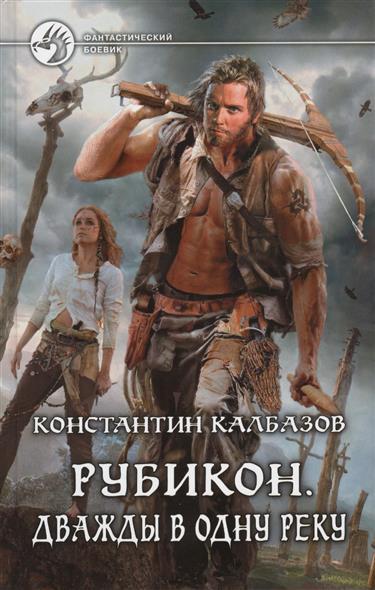 Калбазов К. Рубикон. Дважды в одну реку. Роман