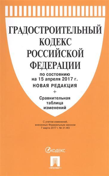 Градостроительный кодекс Российской Федерации по состоянию на 15 апреля 2017г. + Сравнительная таблица изменений