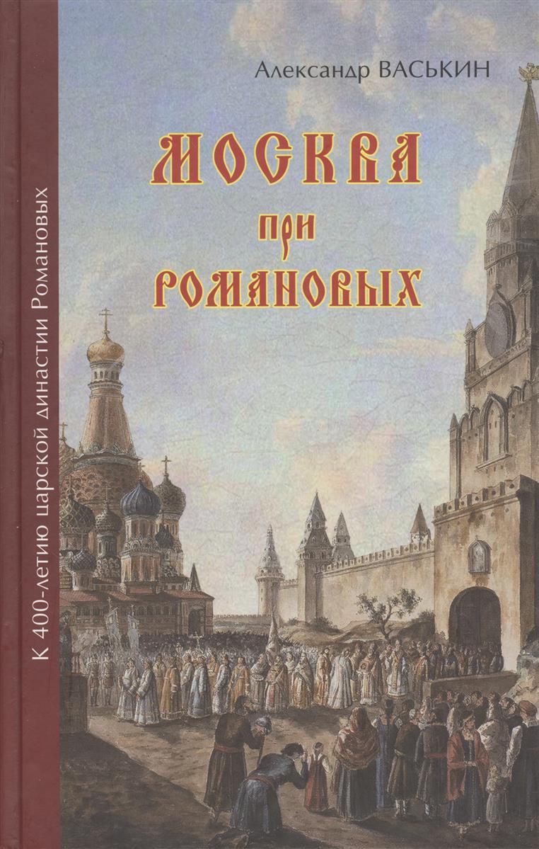 Васькин А. Москва при Романовых ISBN: 9785997325008