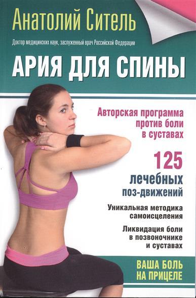 Ситель А. Ария для спины. Авторская программа против боли  суставах. 125 лечебных поз-движений. Уникальная методика самоисцеления. Ликвидация   позвоночнике