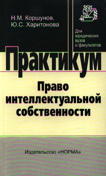 Коршунов Н. Право интеллектуальной собственности Практикум право интеллектуальной собственности практикум