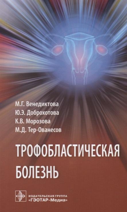 Венедиктова М., Доброхотова Ю., Морозова К., Тер-Ованесов М. Трофобластическая болезнь