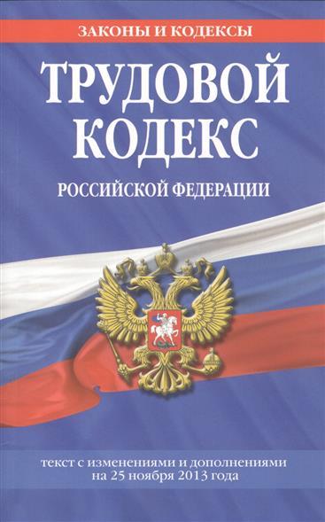 Трудовой кодекс Российской Федерации. Текст с изменениями и дополнениями на 25 ноября 2013 года