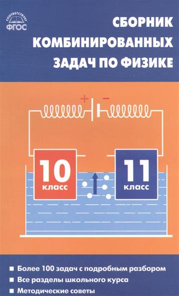 Сборник комбинированных задач по физике. 10-11 класс. Более 100 задач с подробным разбором. Все разделы школьного курса. Методические советы
