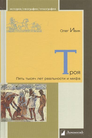 Ивик О. Троя. Пять тысяч лет реальности и мифа