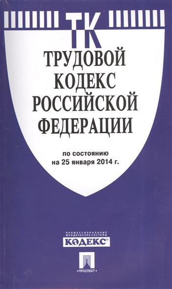 Трудовой кодекс Российской Федерации. По состоянию на 25 января 2014 г.