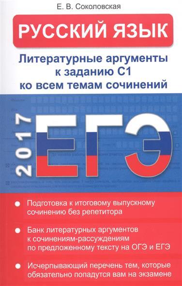 Соколовская Е.: ЕГЭ. Русский язык. Литературные аргументы к заданию С1 ко всем темам сочинений