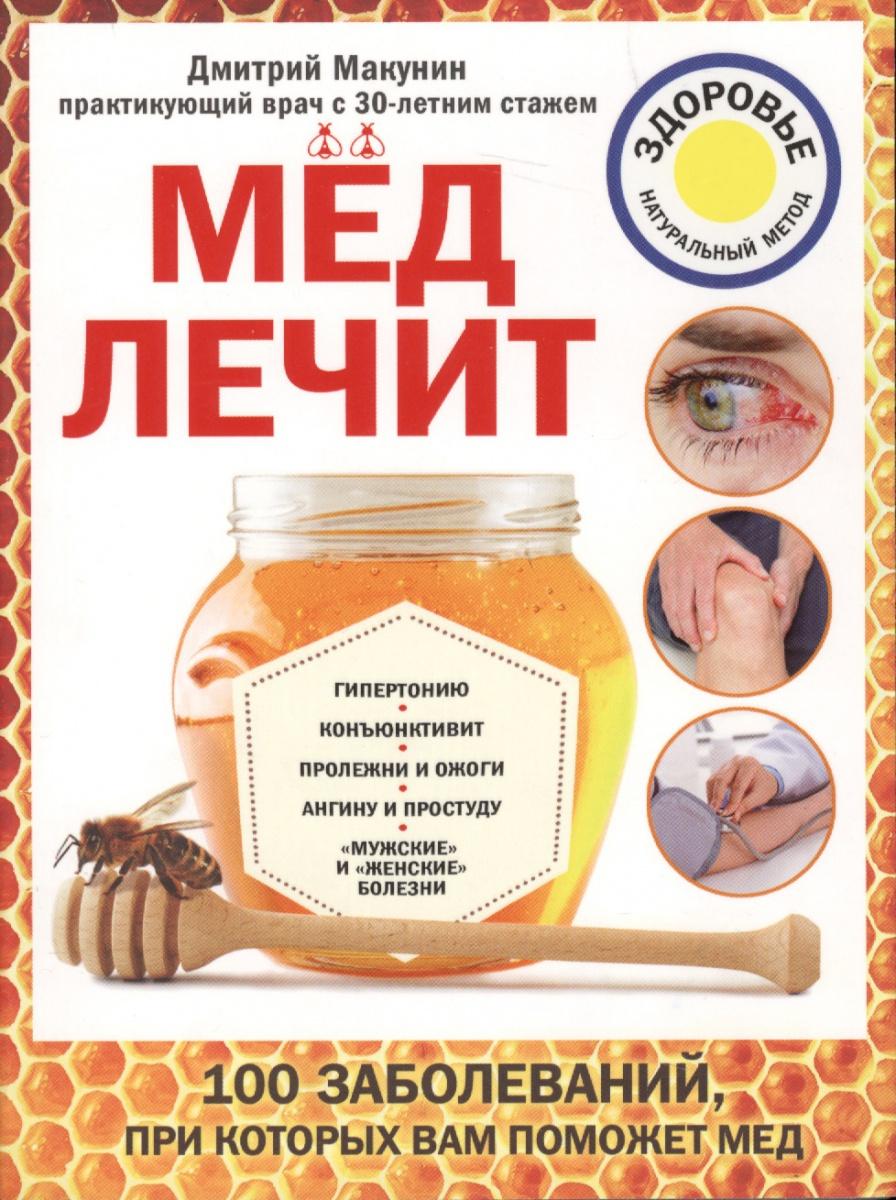 Макунин Д. Мед лечит гипертонию, конъюктевит, пролежни и ожоги, ангину и простуду, мужские и женские болезни