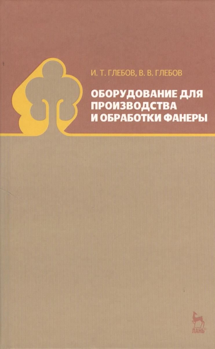 Глебов И., Глебов В. Оборудование для производства и обработки фанеры: учебное пособие