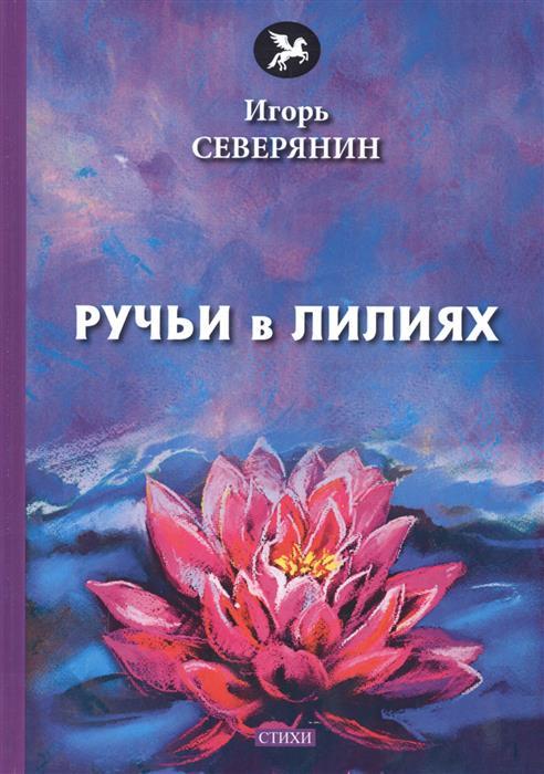 Северянин И. Ручьи в лилиях: стихи